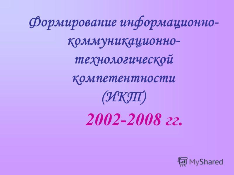 2002-2008 гг. Формирование информационно- коммуникационно- технологической компетентности (ИКТ)