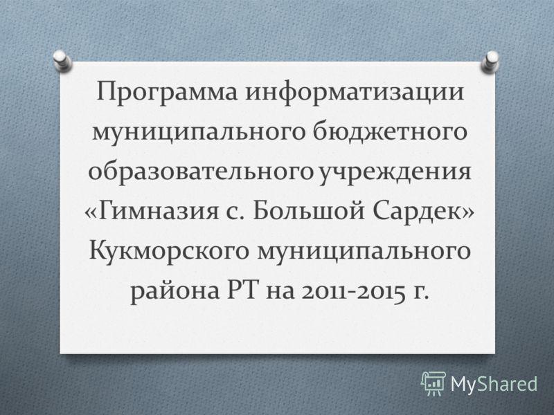 Программа информатизации муниципального бюджетного образовательного учреждения «Гимназия с. Большой Сардек» Кукморского муниципального района РТ на 2011-2015 г.