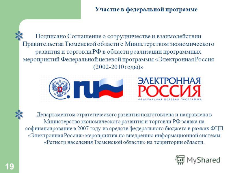 19 Участие в федеральной программе Подписано Соглашение о сотрудничестве и взаимодействии Правительства Тюменской области с Министерством экономического развития и торговли РФ в области реализации программных мероприятий Федеральной целевой программы