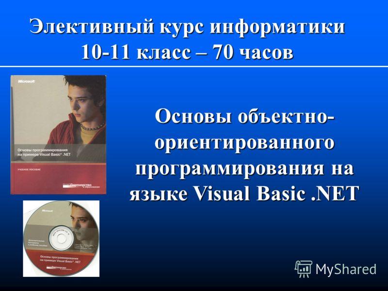 Элективный курс информатики 10-11 класс – 70 часов Основы объектно- ориентированного программирования на языке Visual Basic.NET