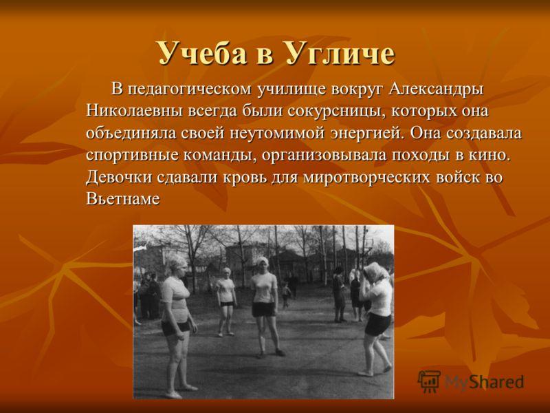Учеба в Угличе В педагогическом училище вокруг Александры Николаевны всегда были сокурсницы, которых она объединяла своей неутомимой энергией. Она создавала спортивные команды, организовывала походы в кино. Девочки сдавали кровь для миротворческих во