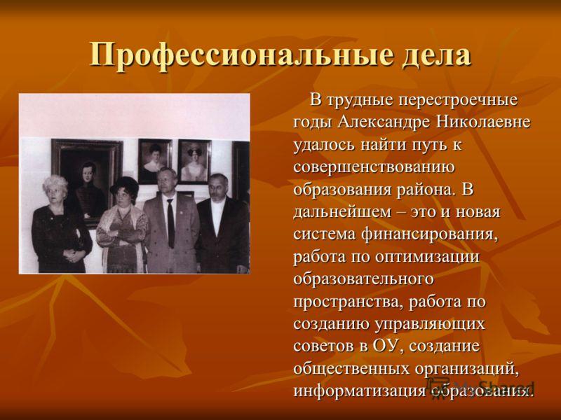 Профессиональные дела В трудные перестроечные годы Александре Николаевне удалось найти путь к совершенствованию образования района. В дальнейшем – это и новая система финансирования, работа по оптимизации образовательного пространства, работа по созд