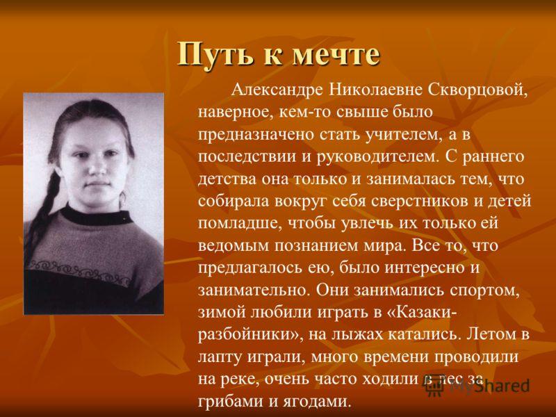 Путь к мечте Александре Николаевне Скворцовой, наверное, кем-то свыше было предназначено стать учителем, а в последствии и руководителем. С раннего детства она только и занималась тем, что собирала вокруг себя сверстников и детей помладше, чтобы увле