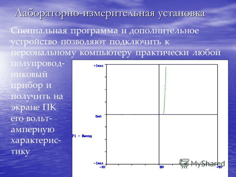 Лабораторно-измерительная установка Специальная программа и дополнительное устройство позволяют подключить к персональному компьютеру практически любой полупровод- никовый прибор и получить на экране ПК его вольт- амперную характерис- тику