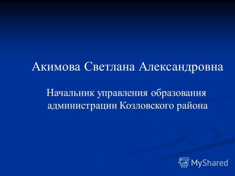 Акимова Светлана Александровна Начальник управления образования администрации Козловского района