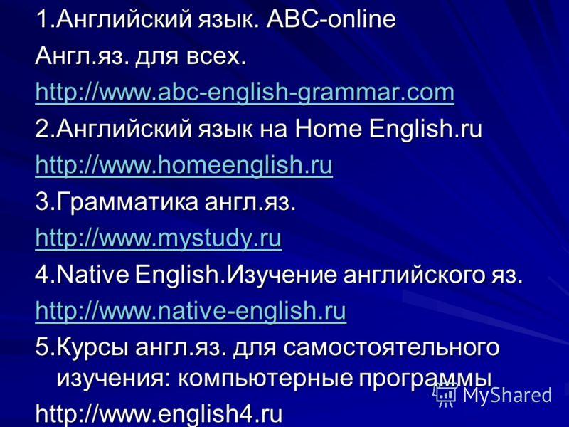 1.Английский язык. АВС-online Англ.яз. для всех. http://www.abc-english-grammar.com 2.Английский язык на Home English.ru http://www.homeenglish.ru 3.Грамматика англ.яз. http://www.mystudy.ru 4.Native English.Изучение английского яз. http://www.native