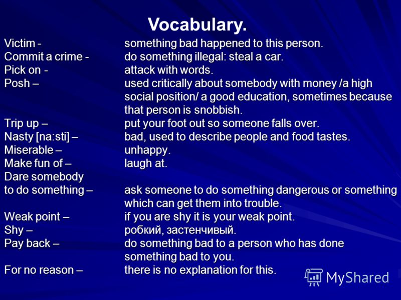 Victim - something bad happened to this person. Commit a crime - do something illegal: steal a car. Pick on-attack with words. Posh – used critically about somebody with money /a high social position/ a good education, sometimes because that person i