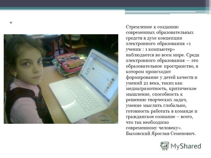 Стремление к созданию современных образовательных средств в духе концепции электронного образования «1 ученик : 1 компьютер» наблюдается во всем мире. Среда электронного образования это образовательное пространство, в котором происходит формирование