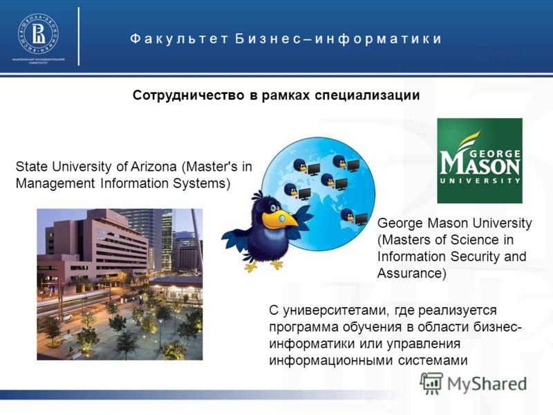 Ф а к у л ь т е т Б и з н е с – и н ф о р м а т и к и Сотрудничество в рамках специализации State University of Arizona (Master's in Management Information Systems) George Mason University (Masters of Science in Information Security and Assurance) С