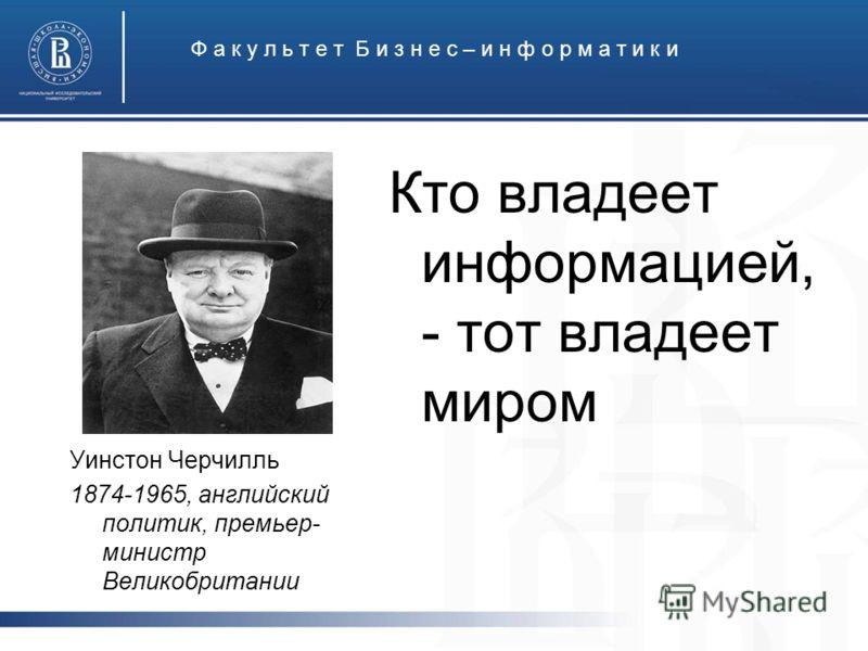 Ф а к у л ь т е т Б и з н е с – и н ф о р м а т и к и Кто владеет информацией, - тот владеет миром Уинстон Черчилль 1874-1965, английский политик, премьер- министр Великобритании