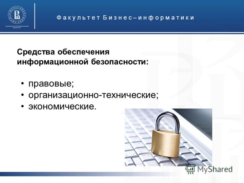 Ф а к у л ь т е т Б и з н е с – и н ф о р м а т и к и Средства обеспечения информационной безопасности: правовые; организационно-технические; экономические.