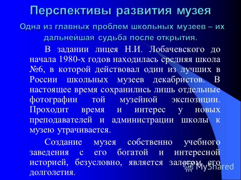 В задании лицея Н.И. Лобачевского до начала 1980-х годов находилась средняя школа 6, в которой действовал один из лучших в России школьных музеев декабристов. В настоящее время сохранились лишь отдельные фотографии той музейной экспозиции. Проходит в