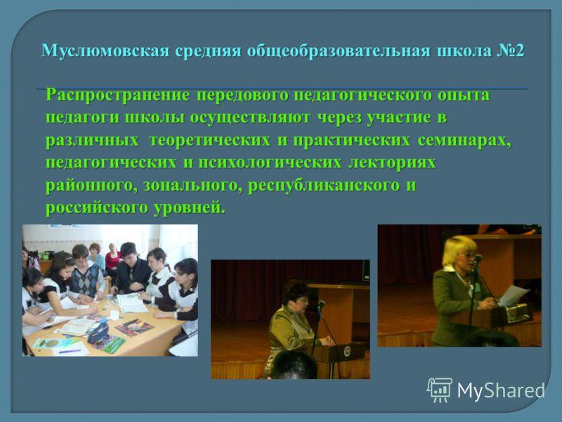 Распространение передового педагогического опыта педагоги школы осуществляют через участие в различных теоретических и практических семинарах, педагогических и психологических лекториях районного, зонального, республиканского и российского уровней. М