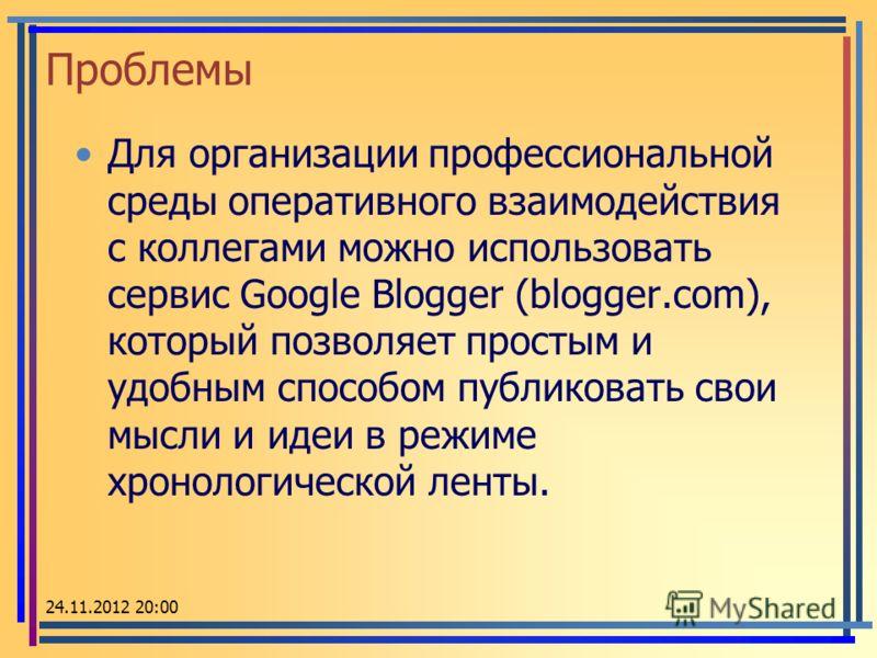 Проблемы Для организации профессиональной среды оперативного взаимодействия с коллегами можно использовать сервис Google Blogger (blogger.com), который позволяет простым и удобным способом публиковать свои мысли и идеи в режиме хронологической ленты.