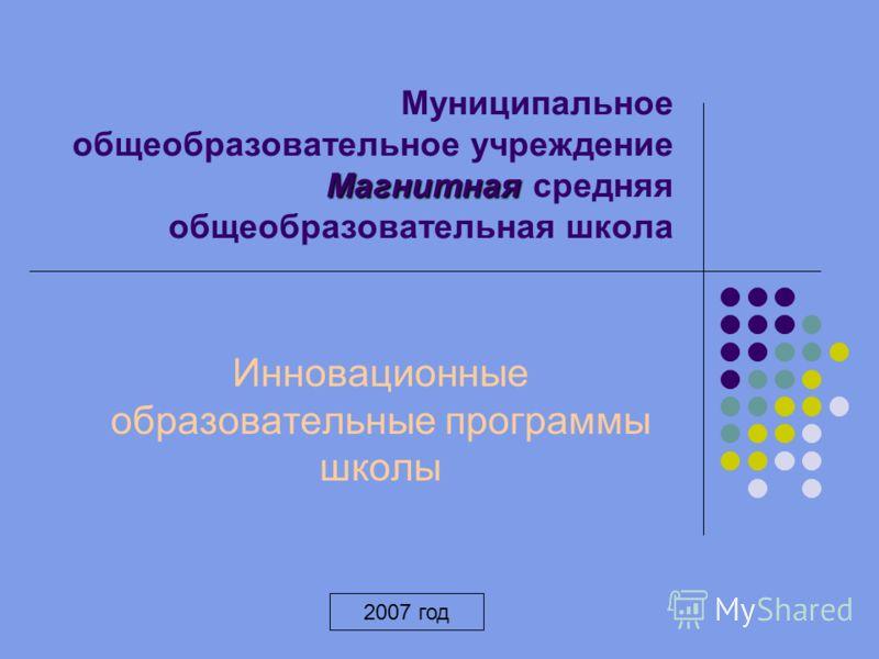 Магнитная Муниципальное общеобразовательное учреждение Магнитная средняя общеобразовательная школа Инновационные образовательные программы школы 2007 год