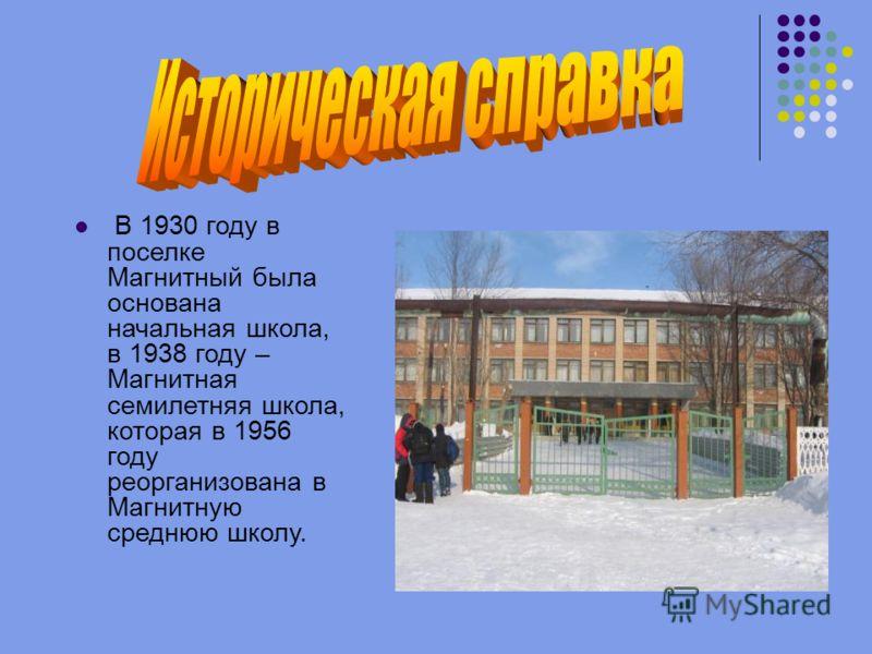 В 1930 году в поселке Магнитный была основана начальная школа, в 1938 году – Магнитная семилетняя школа, которая в 1956 году реорганизована в Магнитную среднюю школу.