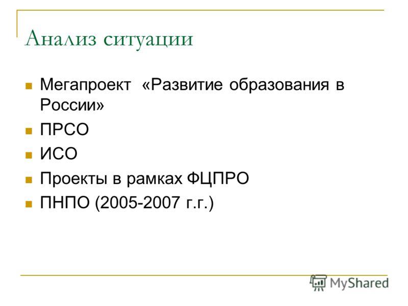 Анализ ситуации Мегапроект «Развитие образования в России» ПРСО ИСО Проекты в рамках ФЦПРО ПНПО (2005-2007 г.г.)