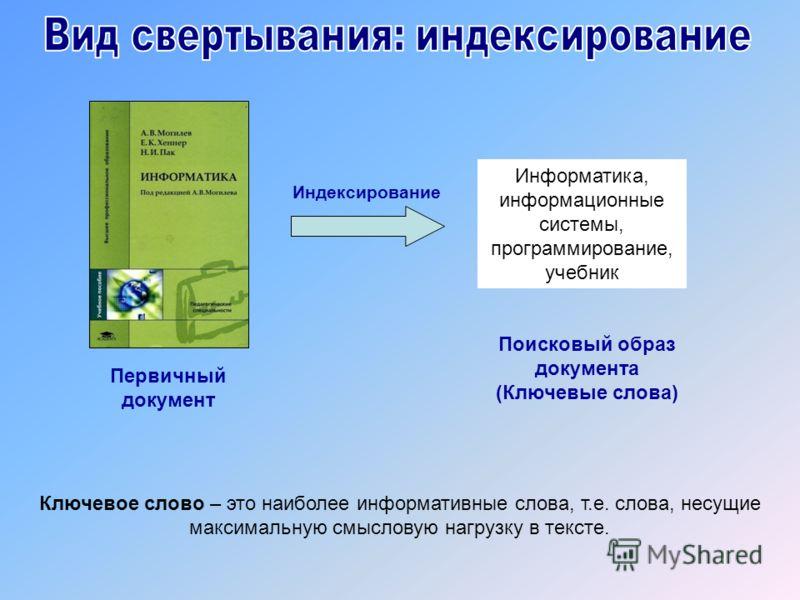 Индексирование Первичный документ Поисковый образ документа (Ключевые слова) Информатика, информационные системы, программирование, учебник Ключевое слово – это наиболее информативные слова, т.е. слова, несущие максимальную смысловую нагрузку в текст