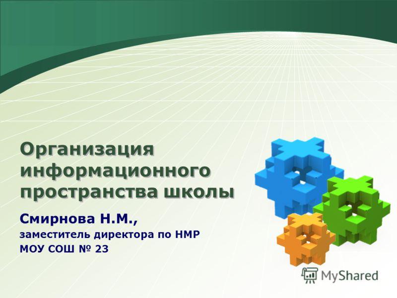LOGO Смирнова Н.М., заместитель директора по НМР МОУ СОШ 23 Организация информационного пространства школы
