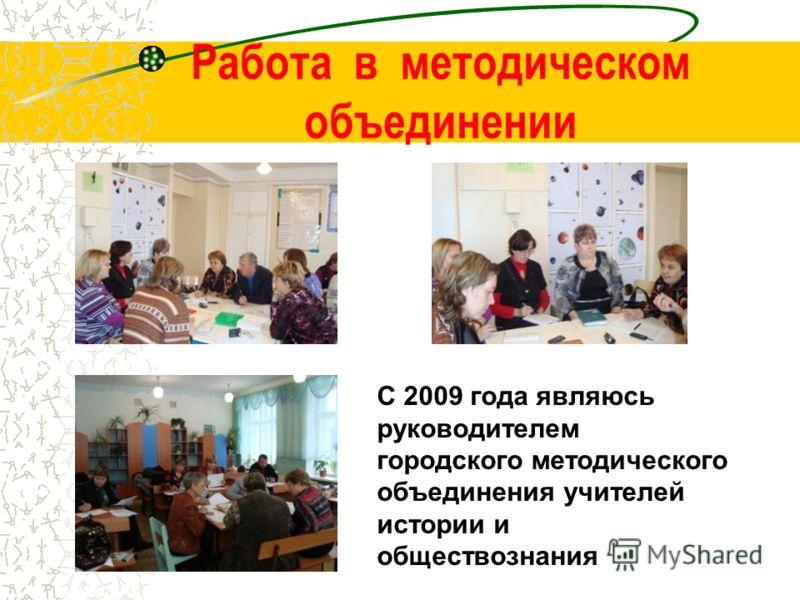 Работа в методическом объединении С 2009 года являюсь руководителем городского методического объединения учителей истории и обществознания