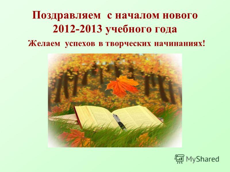 Поздравляем с началом нового 2012-2013 учебного года Желаем успехов в творческих начинаниях!