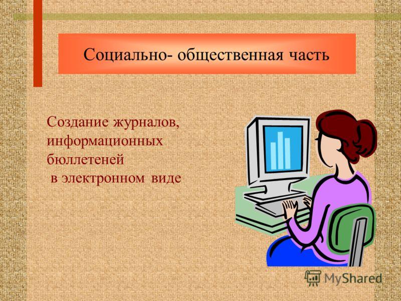 Социально- общественная часть Создание журналов, информационных бюллетеней в электронном виде