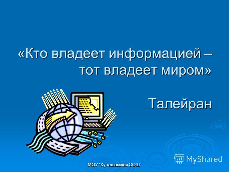 МОУ Кунашакская СОШ «Кто владеет информацией – тот владеет миром» Талейран