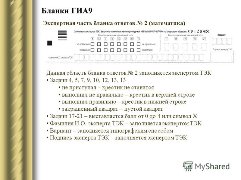 Бланки ГИА9 Экспертная часть бланка ответов 2 (математика) Данная область бланка ответов 2 заполняется экспертом ТЭК Задачи 4, 5, 7, 9, 10, 12, 13, 13 не приступал – крестик не ставится выполнил не правильно – крестик в верхней строке выполнил правил
