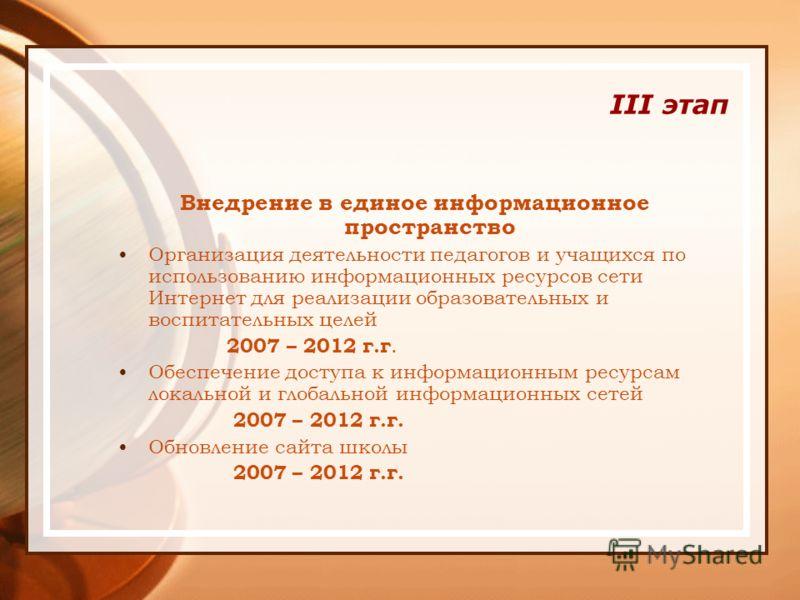 III этап Внедрение в единое информационное пространство Организация деятельности педагогов и учащихся по использованию информационных ресурсов сети Интернет для реализации образовательных и воспитательных целей 2007 – 2012 г.г. Обеспечение доступа к