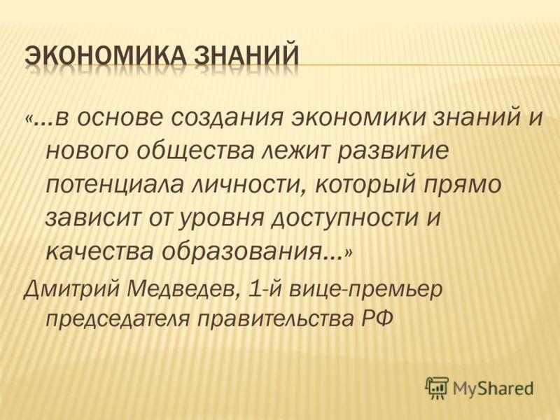 «…в основе создания экономики знаний и нового общества лежит развитие потенциала личности, который прямо зависит от уровня доступности и качества образования…» Дмитрий Медведев, 1-й вице-премьер председателя правительства РФ
