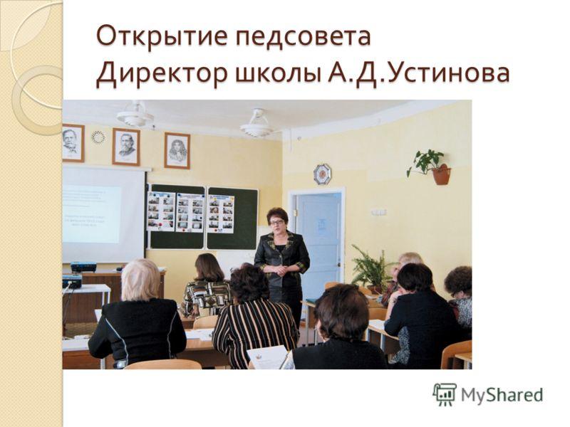 Открытие педсовета Директор школы А. Д. Устинова