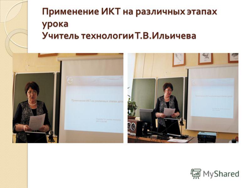 Применение ИКТ на различных этапах урока Учитель технологии Т. В. Ильичева