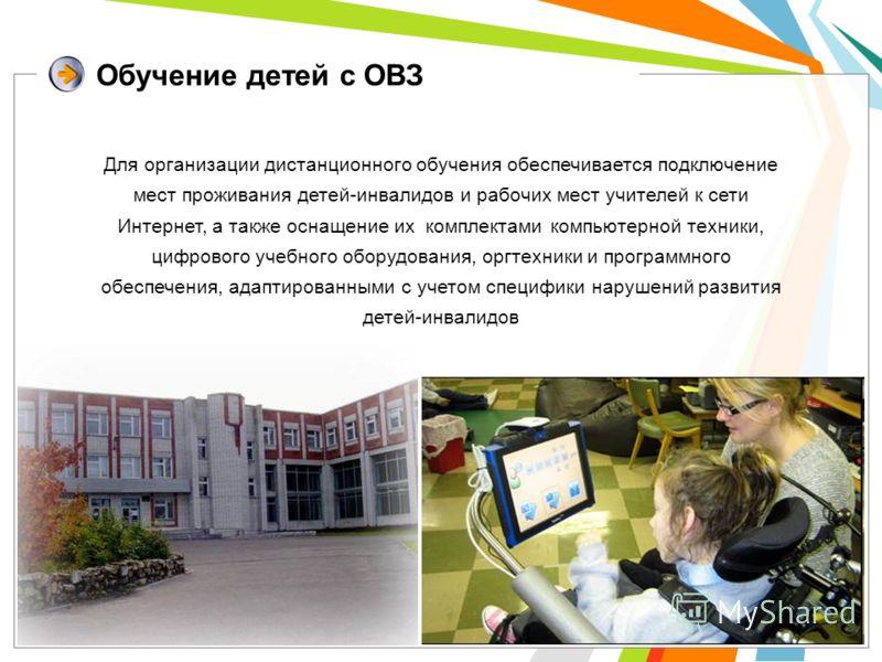 Обучение детей с ОВЗ Для организации дистанционного обучения обеспечивается подключение мест проживания детей-инвалидов и рабочих мест учителей к сети Интернет, а также оснащение их комплектами компьютерной техники, цифрового учебного оборудования, о