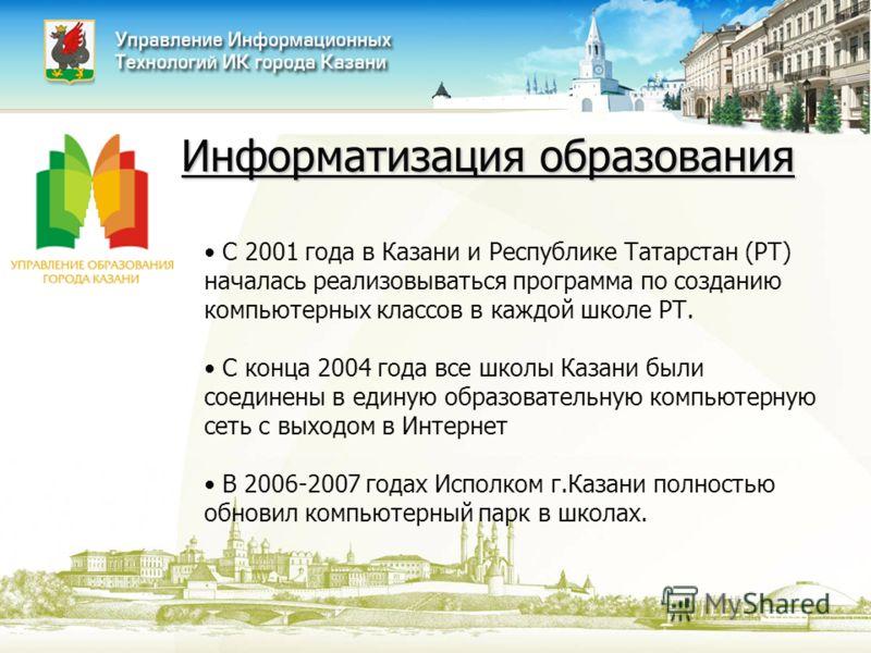 Информатизация образования С 2001 года в Казани и Республике Татарстан (РТ) началась реализовываться программа по созданию компьютерных классов в каждой школе РТ. С конца 2004 года все школы Казани были соединены в единую образовательную компьютерную
