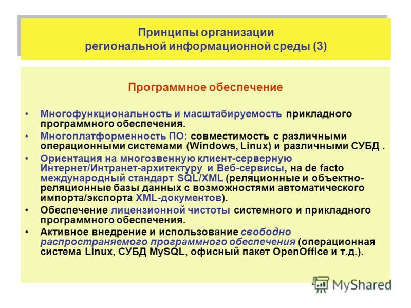 Принципы организации региональной информационной среды (3) Программное обеспечение Многофункциональность и масштабируемость прикладного программного обеспечения. Многоплатформенность ПО: совместимость с различными операционными системами (Windows, Li