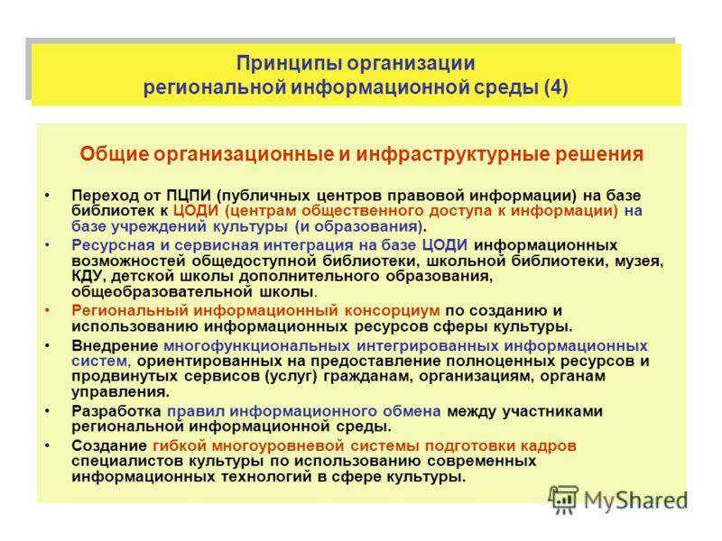 Принципы организации региональной информационной среды (4) Общие организационные и инфраструктурные решения Переход от ПЦПИ (публичных центров правовой информации) на базе библиотек к ЦОДИ (центрам общественного доступа к информации) на базе учрежден