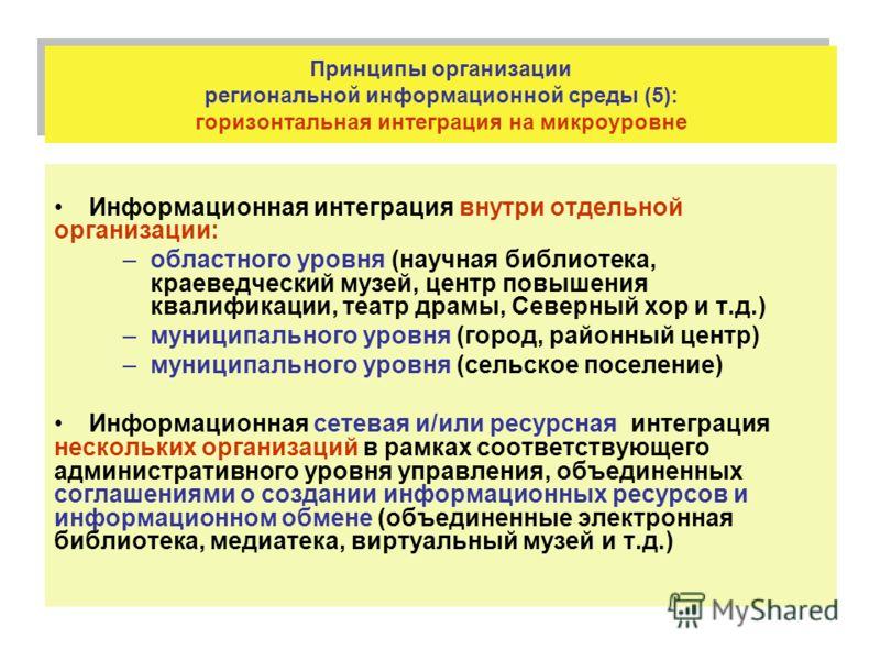 Принципы организации региональной информационной среды (5): горизонтальная интеграция на микроуровне Информационная интеграция внутри отдельной организации: –областного уровня (научная библиотека, краеведческий музей, центр повышения квалификации, те