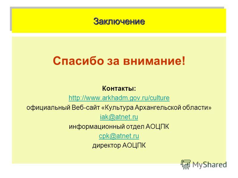 ЗаключениеЗаключение Спасибо за внимание! Контакты: http://www.arkhadm.gov.ru/culture официальный Веб-сайт «Культура Архангельской области» iak@atnet.ru информационный отдел АОЦПК cpk@atnet.ru директор АОЦПК