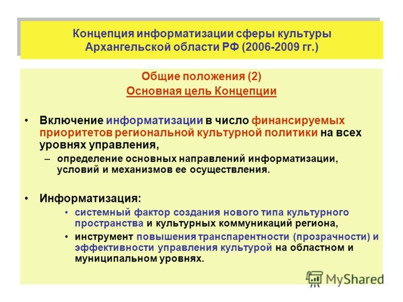 Концепция информатизации сферы культуры Архангельской области РФ (2006-2009 гг.) Общие положения (2) Основная цель Концепции Включение информатизации в число финансируемых приоритетов региональной культурной политики на всех уровнях управления, –опре