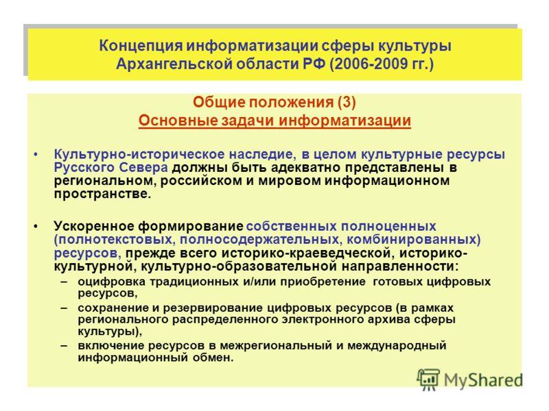 Концепция информатизации сферы культуры Архангельской области РФ (2006-2009 гг.) Общие положения (3) Основные задачи информатизации Культурно-историческое наследие, в целом культурные ресурсы Русского Севера должны быть адекватно представлены в регио