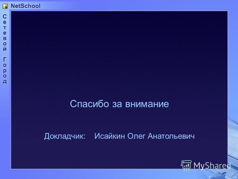 Спасибо за внимание Докладчик: Исайкин Олег Анатольевич