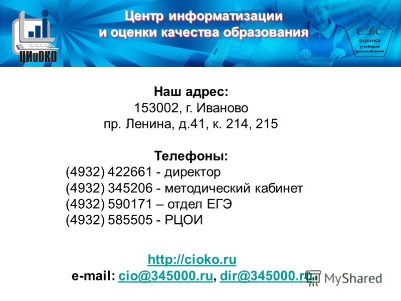Наш адрес: 153002, г. Иваново пр. Ленина, д.41, к. 214, 215 Телефоны: (4932) 422661 - директор (4932) 345206 - методический кабинет (4932) 590171 – отдел ЕГЭ (4932) 585505 - РЦОИ http://cioko.ru e-mail: cio@345000.ru, dir@345000.rucio@345000.rudir@34