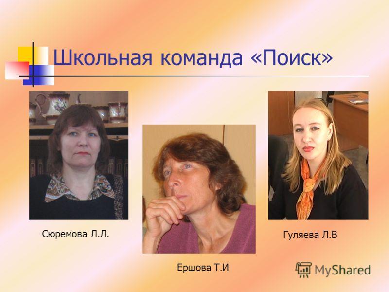 Школьная команда «Поиск» Сюремова Л.Л. Ершова Т.И Гуляева Л.В