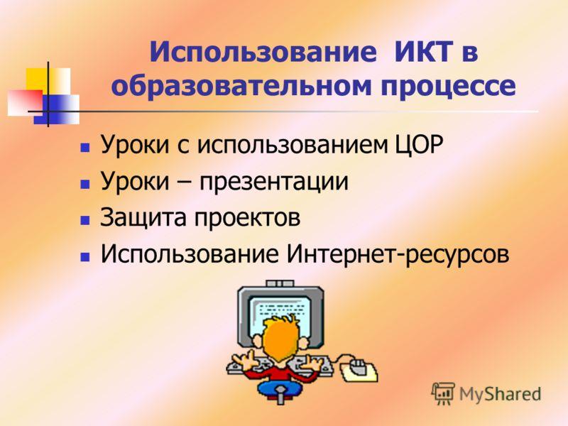 Использование ИКТ в образовательном процессе Уроки с использованием ЦОР Уроки – презентации Защита проектов Использование Интернет-ресурсов