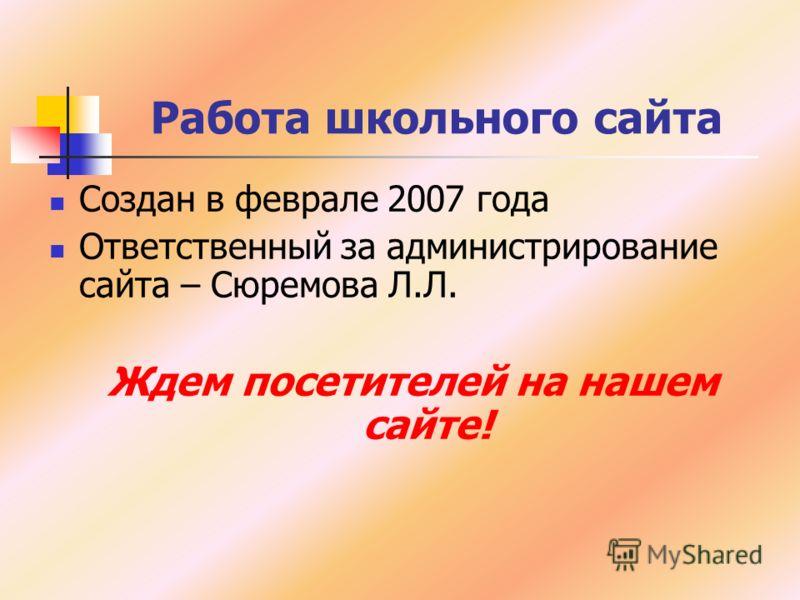 Работа школьного сайта Создан в феврале 2007 года Ответственный за администрирование сайта – Сюремова Л.Л. Ждем посетителей на нашем сайте!