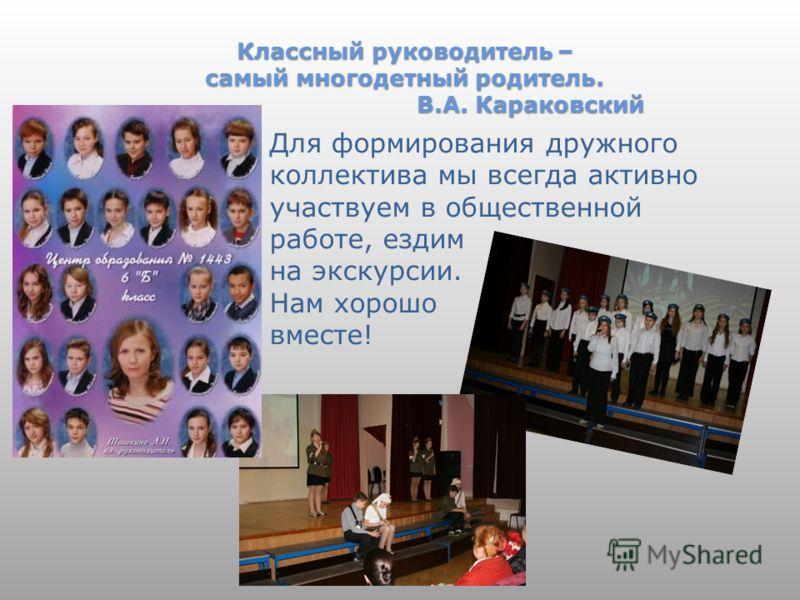 Классный руководитель – самый многодетный родитель. В.А. Караковский Для формирования дружного коллектива мы всегда активно участвуем в общественной работе, ездим на экскурсии. Нам хорошо вместе!
