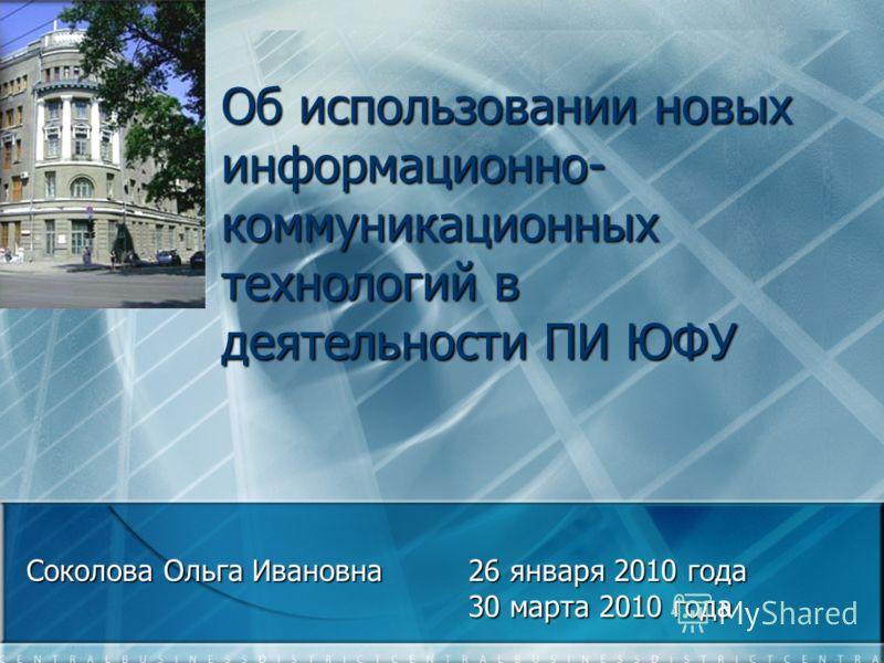 Об использовании новых информационно- коммуникационных технологий в деятельности ПИ ЮФУ Соколова Ольга Ивановна26 января 2010 года 30 марта 2010 года