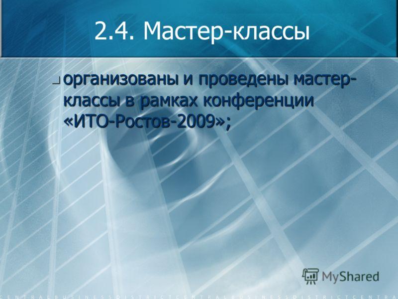 2.4. Мастер-классы организованы и проведены мастер- классы в рамках конференции «ИТО-Ростов-2009»; организованы и проведены мастер- классы в рамках конференции «ИТО-Ростов-2009»;
