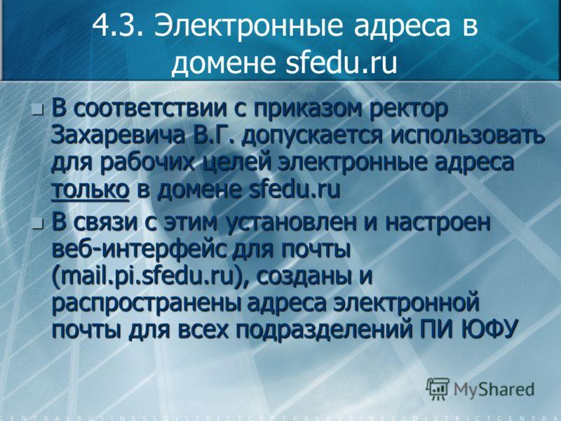 4.3. Электронные адреса в домене sfedu.ru В соответствии с приказом ректор Захаревича В.Г. допускается использовать для рабочих целей электронные адреса только в домене sfedu.ru В соответствии с приказом ректор Захаревича В.Г. допускается использоват