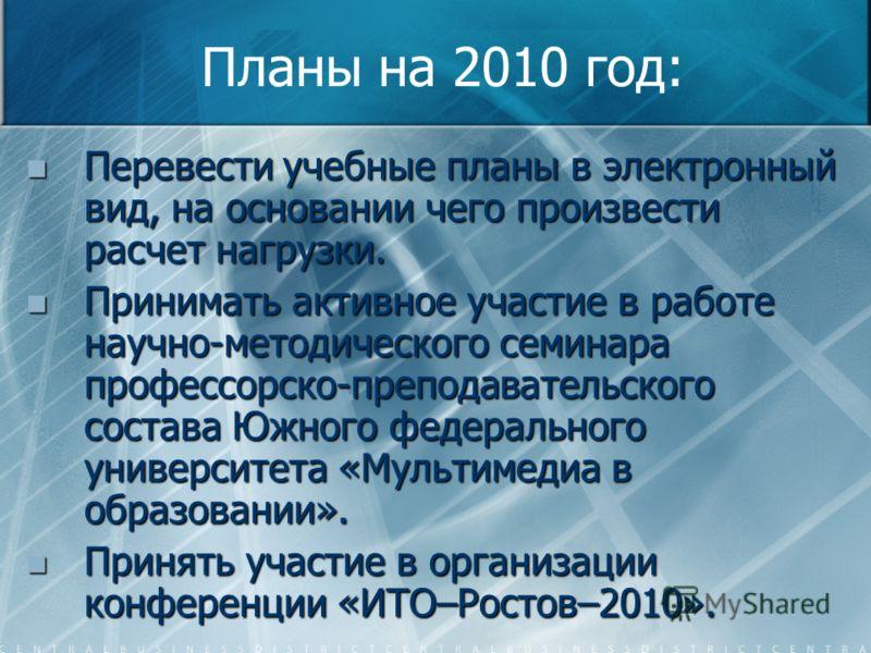 Планы на 2010 год: Перевести учебные планы в электронный вид, на основании чего произвести расчет нагрузки. Перевести учебные планы в электронный вид, на основании чего произвести расчет нагрузки. Принимать активное участие в работе научно-методическ